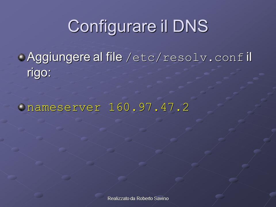 Realizzato da Roberto Savino Configurare il DNS Aggiungere al file /etc/resolv.conf il rigo: nameserver 160.97.47.2
