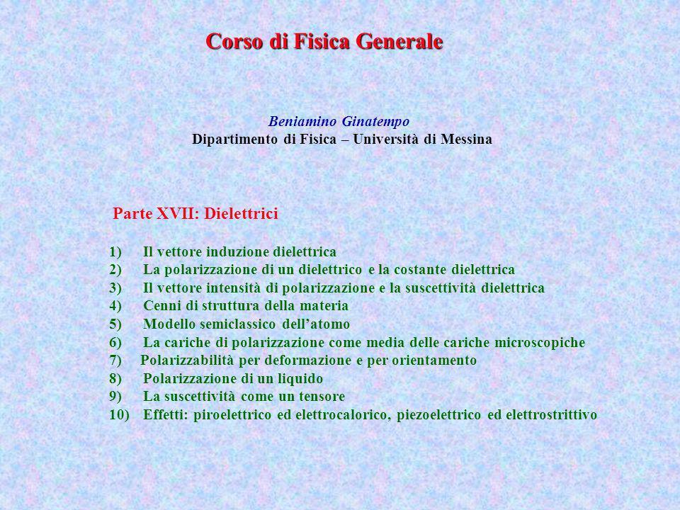Corso di Fisica Generale Beniamino Ginatempo Dipartimento di Fisica – Università di Messina 1)Il vettore induzione dielettrica 2)La polarizzazione di