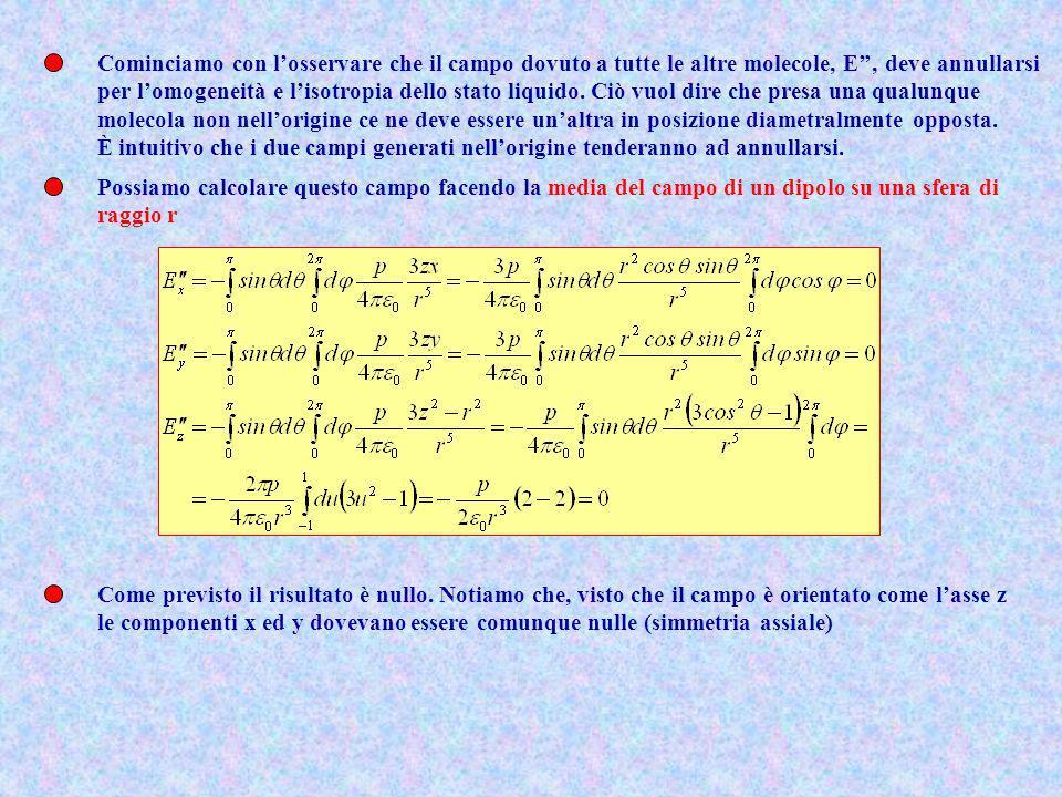 Cominciamo con losservare che il campo dovuto a tutte le altre molecole, E, deve annullarsi per lomogeneità e lisotropia dello stato liquido. Ciò vuol