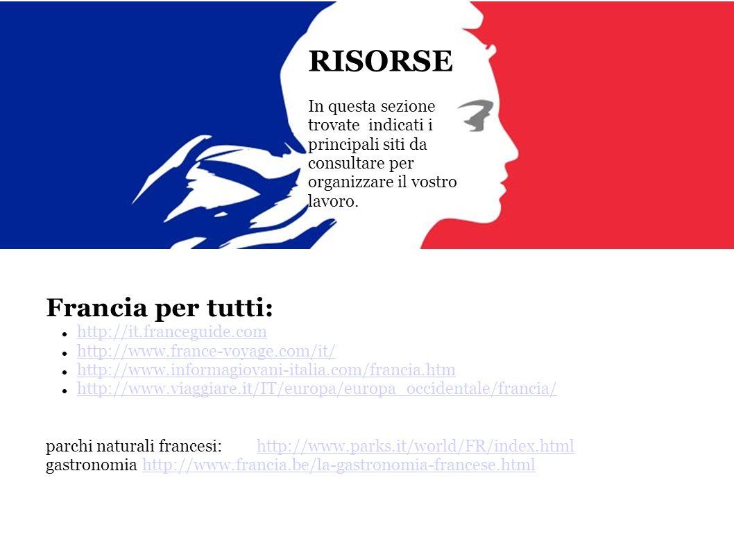 RISORSE In questa sezione trovate indicati i principali siti da consultare per organizzare il vostro lavoro. Francia per tutti: http://it.franceguide.