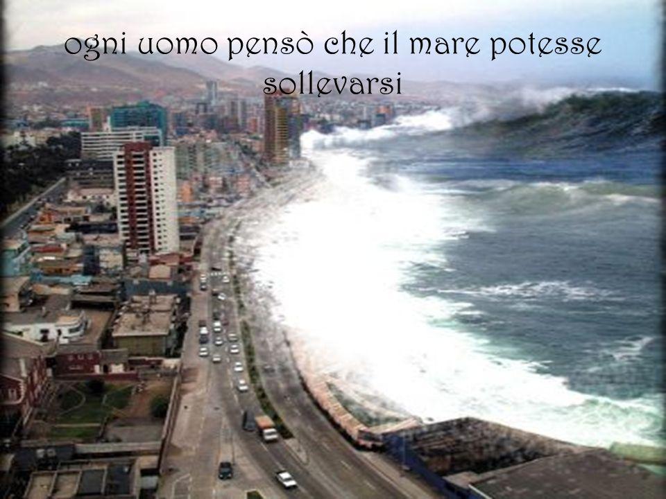 ogni uomo pensò che il mare potesse sollevarsi
