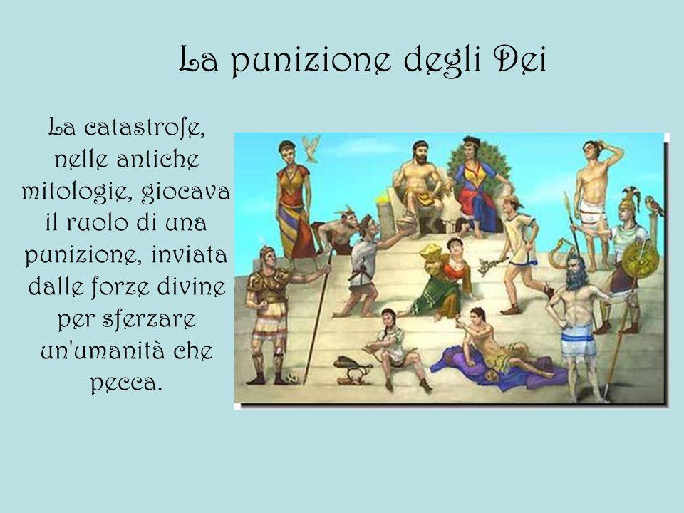 La punizione degli Dei La catastrofe, nelle antiche mitologie, giocava il ruolo di una punizione, inviata dalle forze divine per sferzare un'umanità c