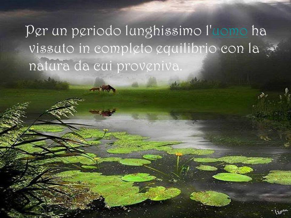 Per un periodo lunghissimo l'uomo ha vissuto in completo equilibrio con la natura da cui proveniva.uomo