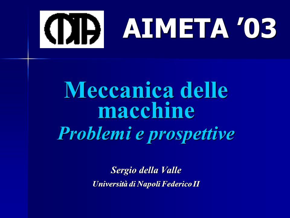 Meccanica delle macchine Problemi e prospettive Sergio della Valle Università di Napoli Federico II AIMETA 03