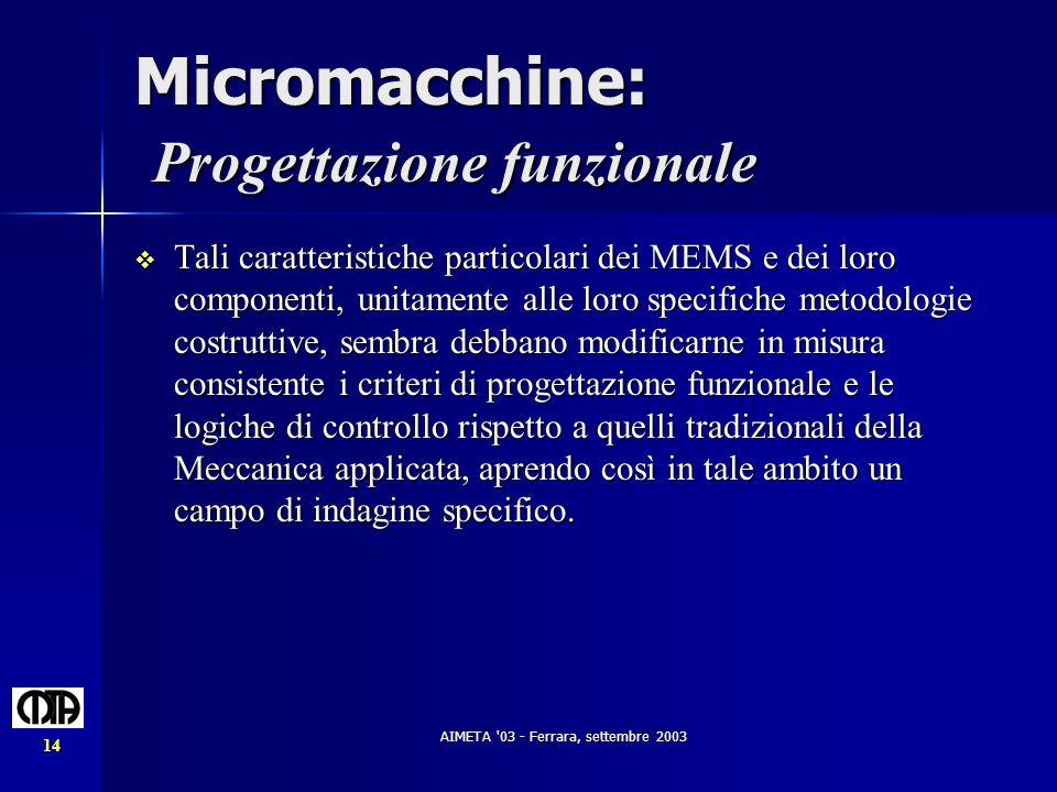 AIMETA '03 - Ferrara, settembre 2003 14 Micromacchine: Progettazione funzionale Tali caratteristiche particolari dei MEMS e dei loro componenti, unita