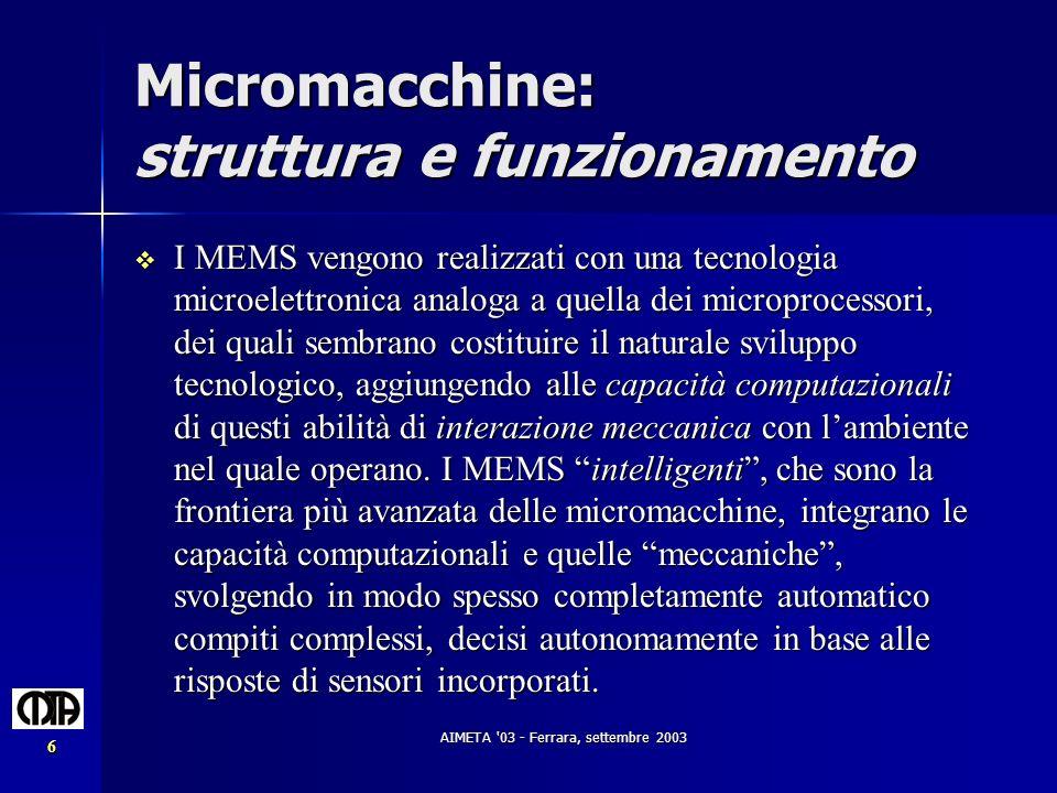 AIMETA '03 - Ferrara, settembre 2003 6 Micromacchine: struttura e funzionamento I MEMS vengono realizzati con una tecnologia microelettronica analoga