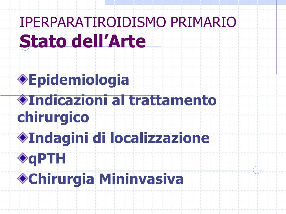 IPERPARATIROIDISMO PRIMARIO Stato dellArte Epidemiologia Indicazioni al trattamento chirurgico Indagini di localizzazione qPTH Chirurgia Mininvasiva