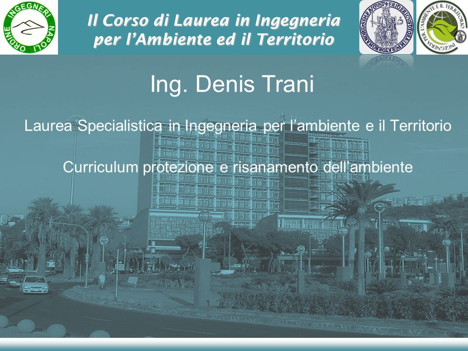 Il Corso di Laurea in Ingegneria per lAmbiente ed il Territorio Ing. Denis Trani Laurea Specialistica in Ingegneria per lambiente e il Territorio Curr