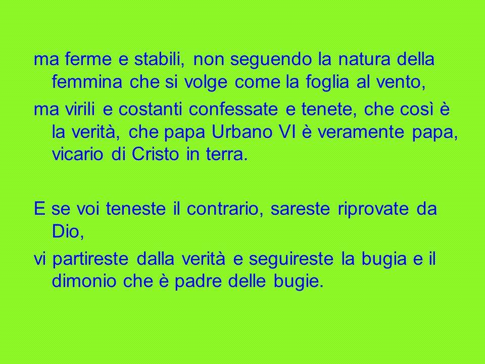 Or che è questo a vedere, che quelli che hanno eletto Cristo in terra, papa Urbano VI, con tanto ordine, ora per l amore proprio e miserabile vita loro dicano che non è papa.