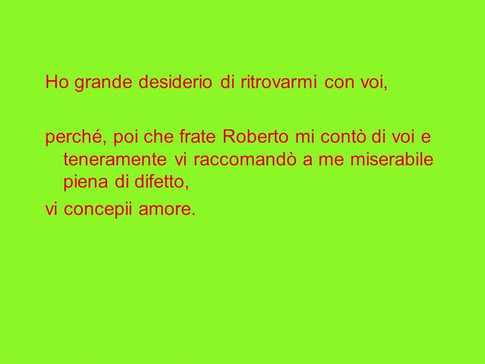 Ho grande desiderio di ritrovarmi con voi, perché, poi che frate Roberto mi contò di voi e teneramente vi raccomandò a me miserabile piena di difetto, vi concepii amore.