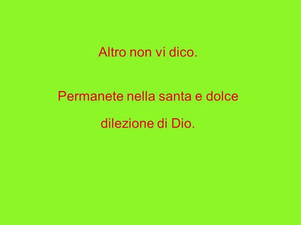 Altro non vi dico. Permanete nella santa e dolce dilezione di Dio.