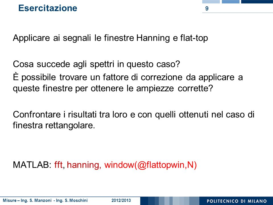 Misure – Ing. S. Manzoni - Ing. S. Moschini 2012/2013 Esercitazione 9 Applicare ai segnali le finestre Hanning e flat-top Cosa succede agli spettri in