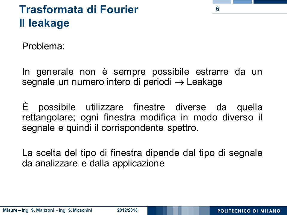 Misure – Ing. S. Manzoni - Ing. S. Moschini 2012/2013 6 Trasformata di Fourier Il leakage Problema: In generale non è sempre possibile estrarre da un