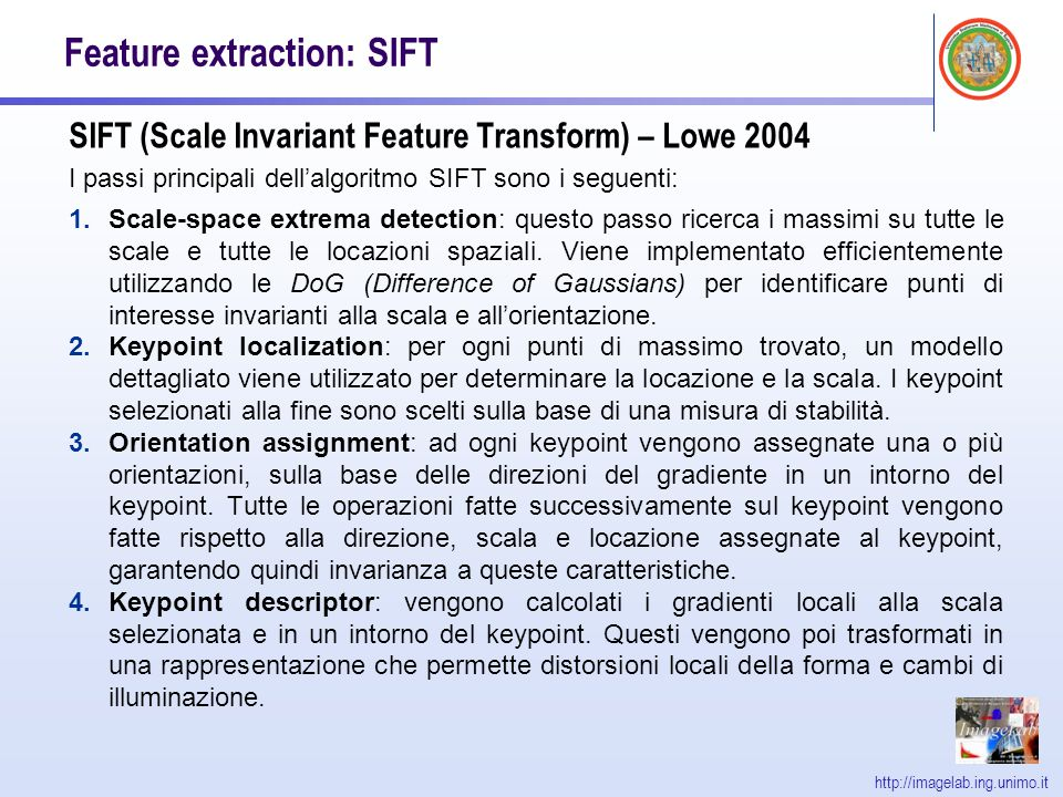 http://imagelab.ing.unimo.it Feature extraction: SIFT SIFT (Scale Invariant Feature Transform) – Lowe 2004 I passi principali dellalgoritmo SIFT sono