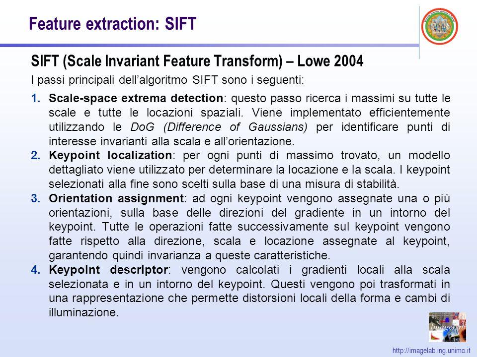 http://imagelab.ing.unimo.it Feature extraction: SIFT SIFT (Scale Invariant Feature Transform) – Lowe 2004 I passi principali dellalgoritmo SIFT sono i seguenti: 1.Scale-space extrema detection: questo passo ricerca i massimi su tutte le scale e tutte le locazioni spaziali.