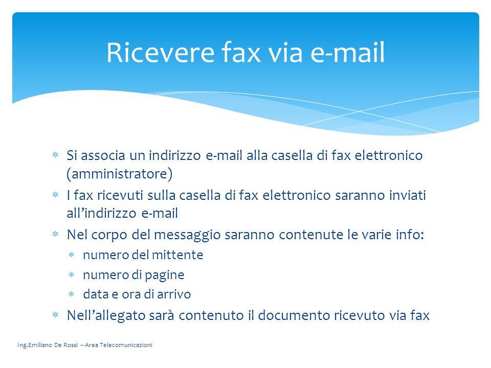 Ing.Emiliano De Rossi – Area Telecomunicazioni Si associa un indirizzo e-mail alla casella di fax elettronico (amministratore) I fax ricevuti sulla ca