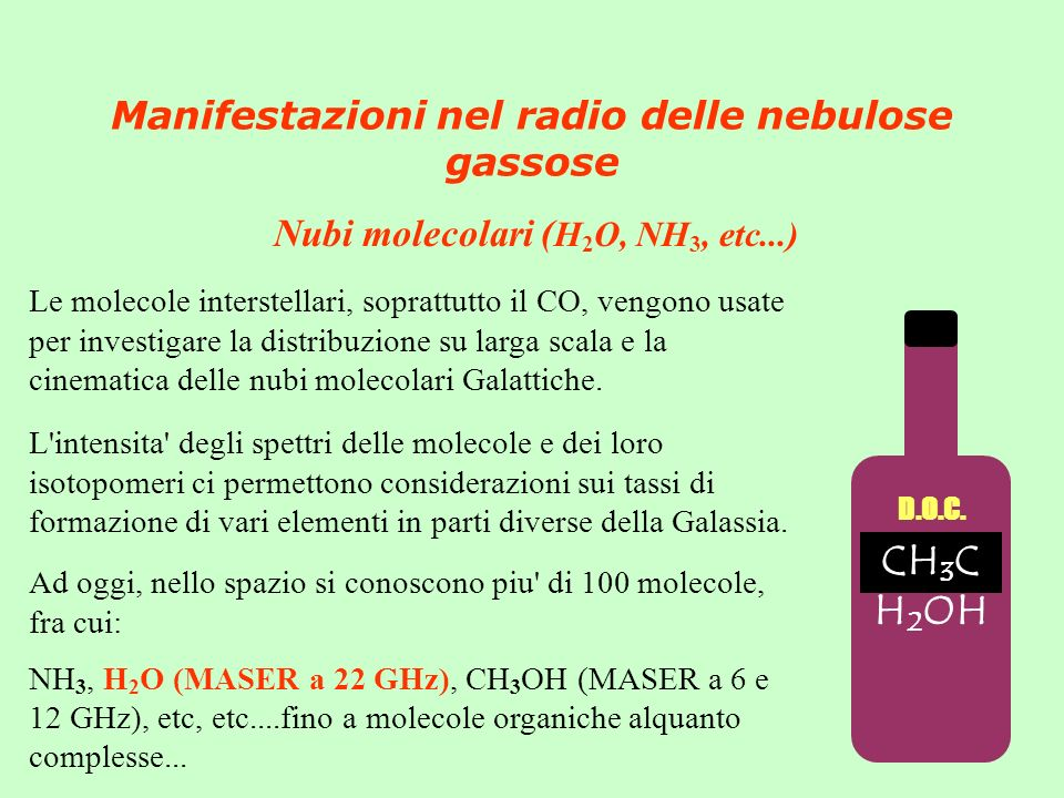 Manifestazioni nel radio delle nebulose gassose Nubi molecolari ( H 2 O, NH 3, etc...) Ad oggi, nello spazio si conoscono piu di 100 molecole, fra cui: NH 3, H 2 O (MASER a 22 GHz), CH 3 OH (MASER a 6 e 12 GHz), etc, etc....fino a molecole organiche alquanto complesse...