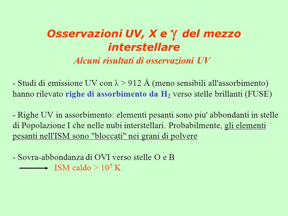 Osservazioni UV, X e del mezzo interstellare - Studi di emissione UV con λ > 912 Å (meno sensibili all assorbimento) hanno rilevato righe di assorbimento da H 2 verso stelle brillanti (FUSE) - Righe UV in assorbimento: elementi pesanti sono piu abbondanti in stelle di Popolazione I che nelle nubi interstellari.