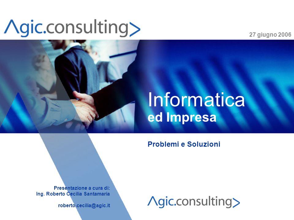 www.agic.it 27 giugno 2006 Informatica ed Impresa Problemi e Soluzioni Presentazione a cura di: Ing. Roberto Cecilia Santamaria roberto.cecilia@agic.i
