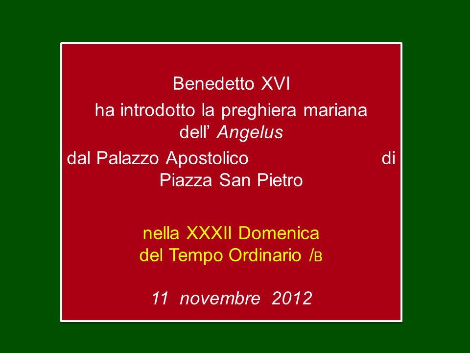 Benedetto XVI ha introdotto la preghiera mariana dell Angelus dal Palazzo Apostolico di Piazza San Pietro nella XXXII Domenica del Tempo Ordinario / B 11 novembre 2012 Benedetto XVI ha introdotto la preghiera mariana dell Angelus dal Palazzo Apostolico di Piazza San Pietro nella XXXII Domenica del Tempo Ordinario / B 11 novembre 2012