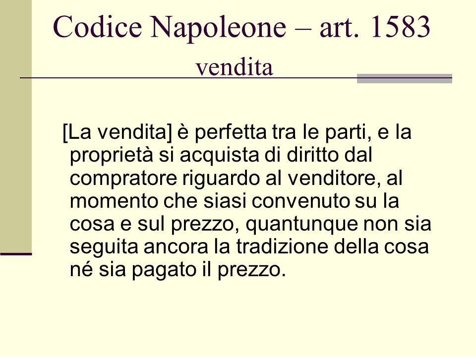 Codice Napoleone – art. 1583 vendita [La vendita] è perfetta tra le parti, e la proprietà si acquista di diritto dal compratore riguardo al venditore,