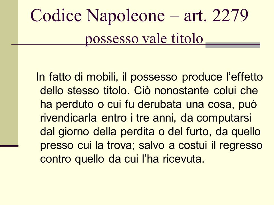 Codice Napoleone – art. 2279 possesso vale titolo In fatto di mobili, il possesso produce leffetto dello stesso titolo. Ciò nonostante colui che ha pe
