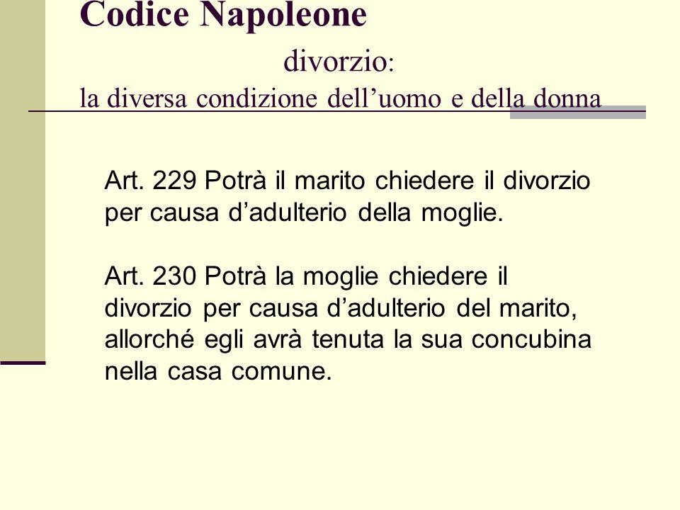 Codice Napoleone divorzio : la diversa condizione delluomo e della donna Art. 229 Potrà il marito chiedere il divorzio per causa dadulterio della mogl
