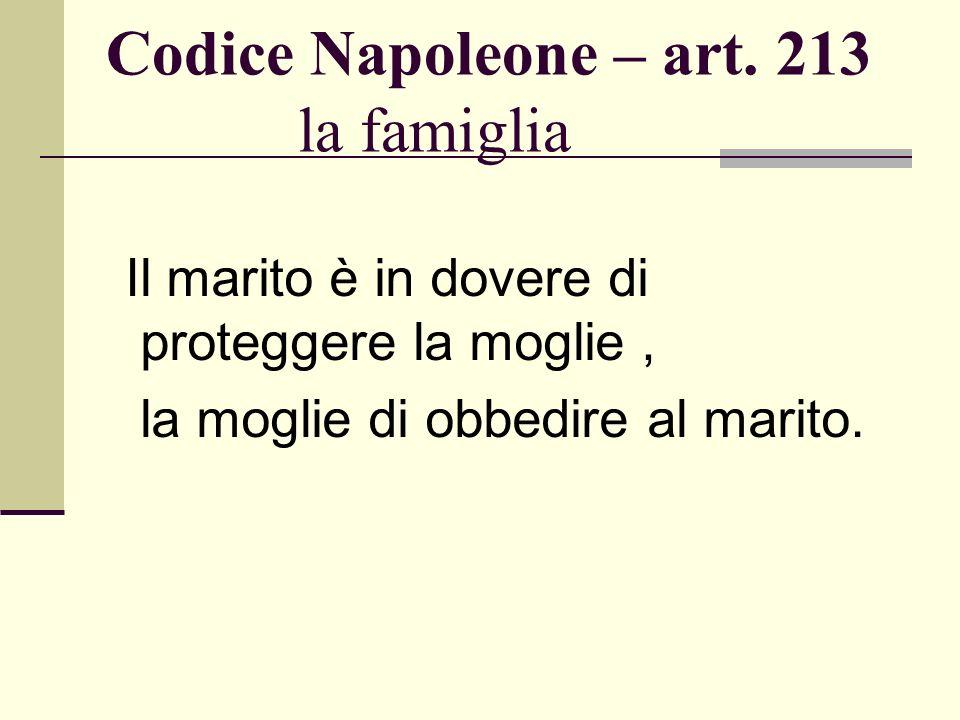 Codice Napoleone – art. 213 la famiglia Il marito è in dovere di proteggere la moglie, la moglie di obbedire al marito.