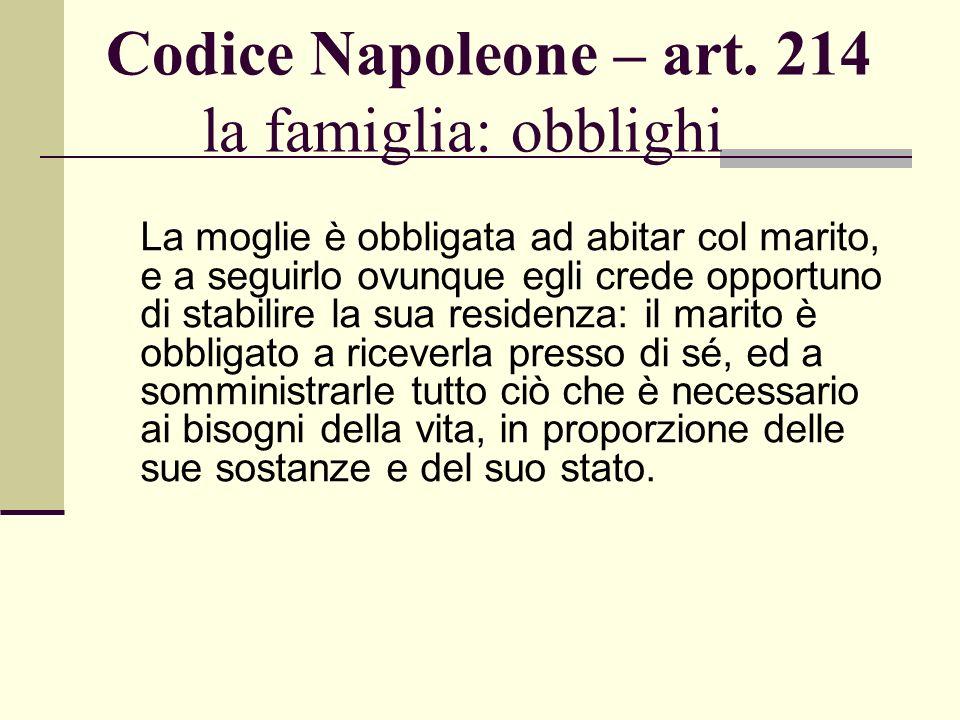 Codice Napoleone – art. 214 la famiglia: obblighi La moglie è obbligata ad abitar col marito, e a seguirlo ovunque egli crede opportuno di stabilire l