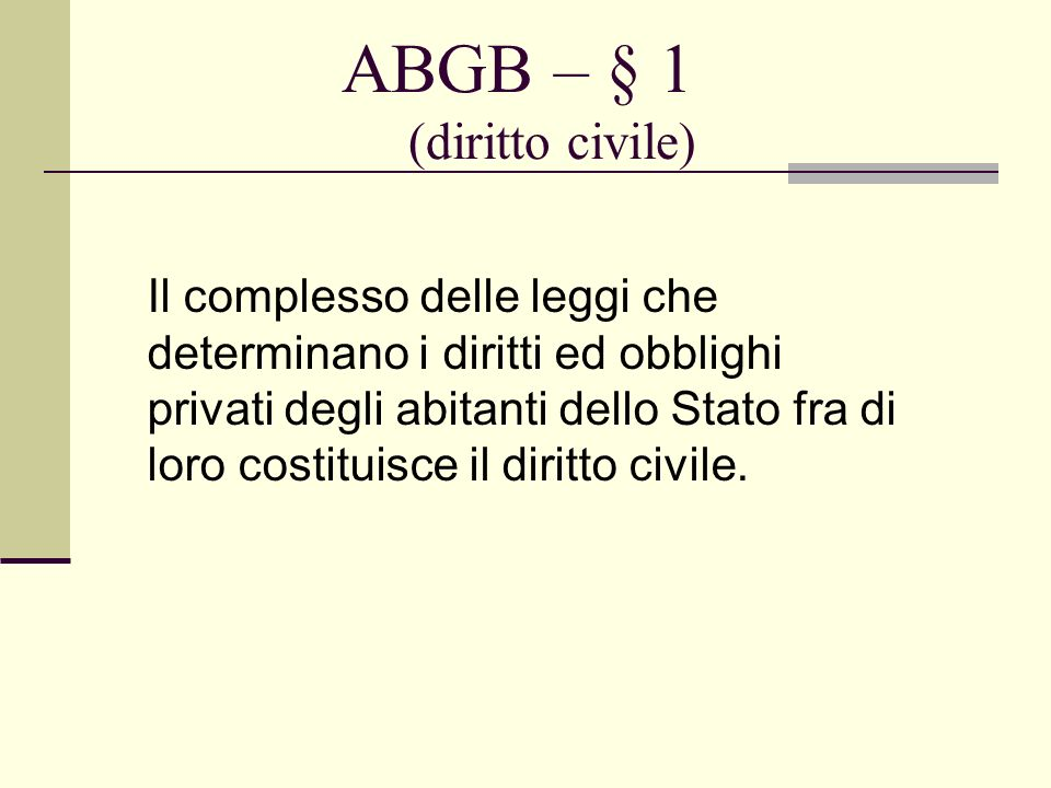 ABGB – § 1 (diritto civile) Il complesso delle leggi che determinano i diritti ed obblighi privati degli abitanti dello Stato fra di loro costituisce