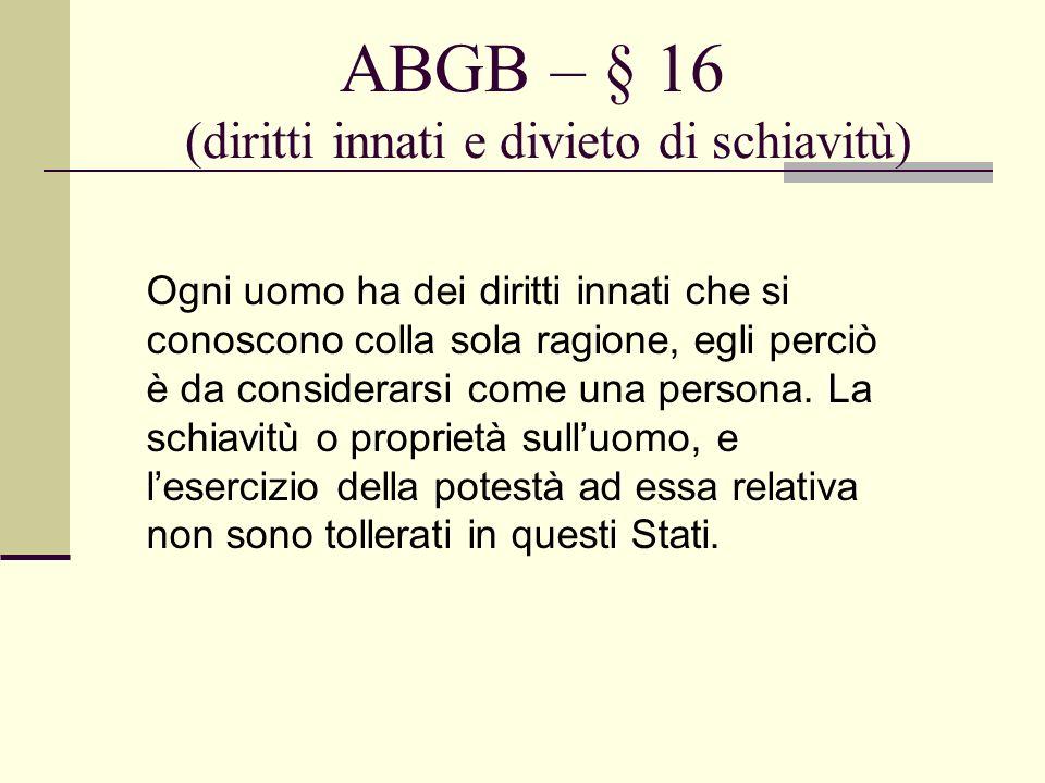 ABGB – § 16 (diritti innati e divieto di schiavitù) Ogni uomo ha dei diritti innati che si conoscono colla sola ragione, egli perciò è da considerarsi