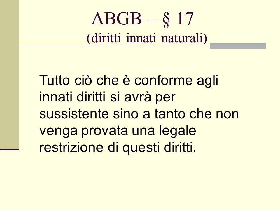 ABGB – § 17 (diritti innati naturali) Tutto ciò che è conforme agli innati diritti si avrà per sussistente sino a tanto che non venga provata una lega