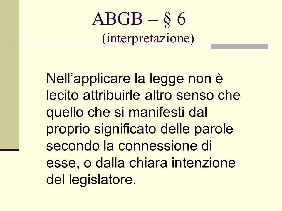 ABGB – § 6 (interpretazione) Nellapplicare la legge non è lecito attribuirle altro senso che quello che si manifesti dal proprio significato delle par