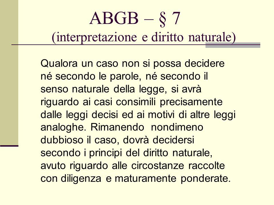 ABGB – § 7 (interpretazione e diritto naturale) Qualora un caso non si possa decidere né secondo le parole, né secondo il senso naturale della legge,