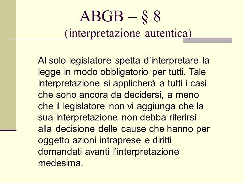 ABGB – § 8 (interpretazione autentica) Al solo legislatore spetta dinterpretare la legge in modo obbligatorio per tutti. Tale interpretazione si appli