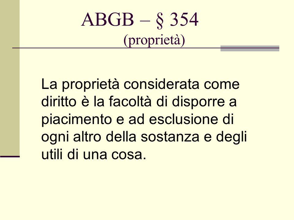 ABGB – § 354 (proprietà) La proprietà considerata come diritto è la facoltà di disporre a piacimento e ad esclusione di ogni altro della sostanza e de