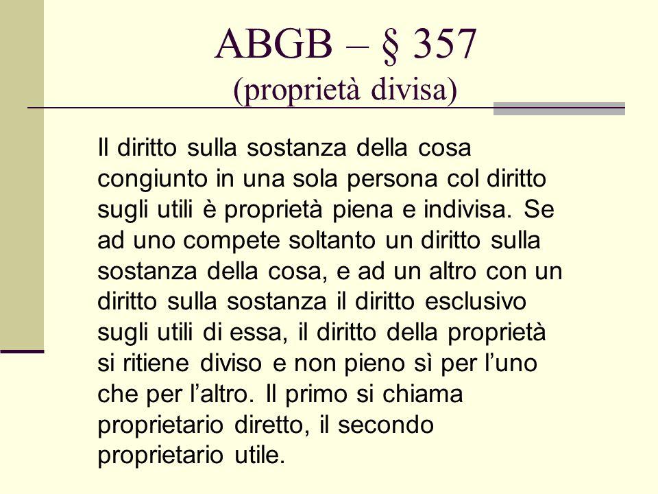 ABGB – § 357 (proprietà divisa) Il diritto sulla sostanza della cosa congiunto in una sola persona col diritto sugli utili è proprietà piena e indivis