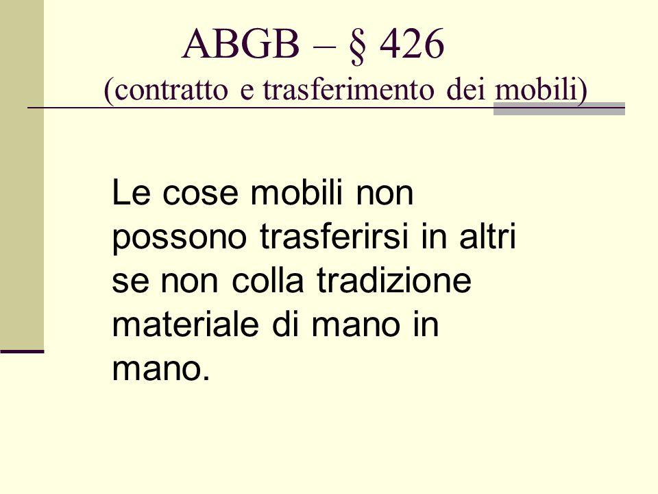 ABGB – § 426 (contratto e trasferimento dei mobili) Le cose mobili non possono trasferirsi in altri se non colla tradizione materiale di mano in mano.