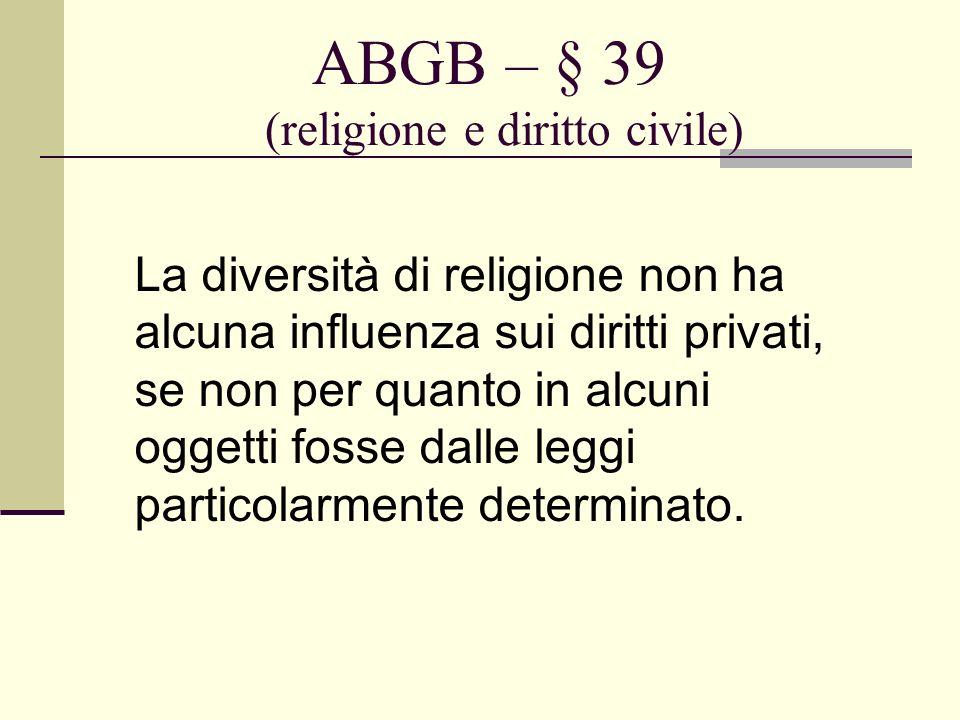 ABGB – § 39 (religione e diritto civile) La diversità di religione non ha alcuna influenza sui diritti privati, se non per quanto in alcuni oggetti fo