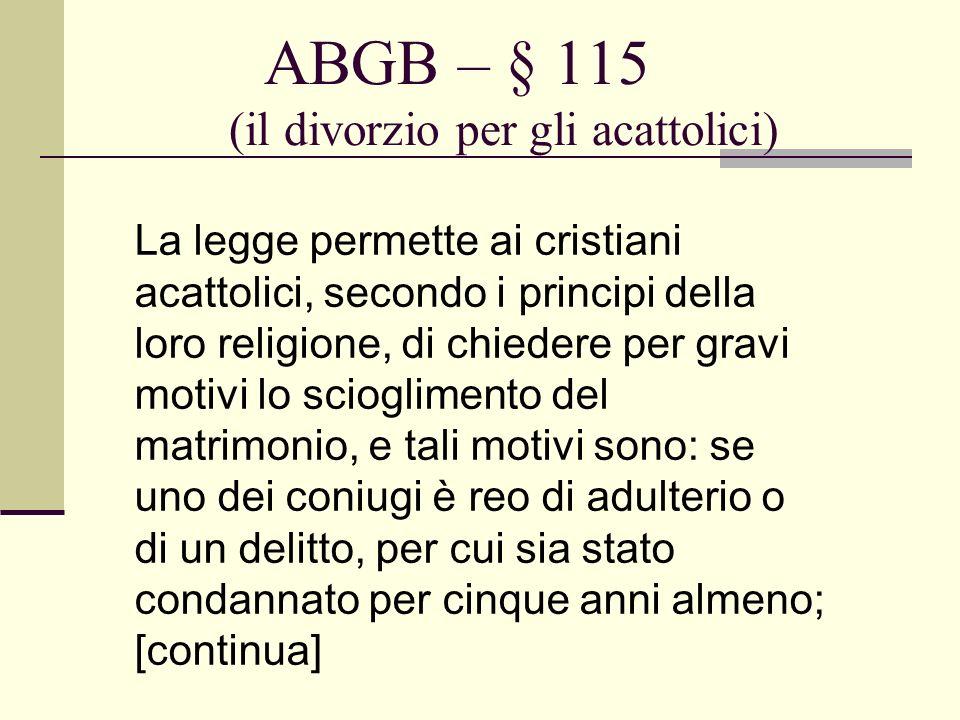 ABGB – § 115 (il divorzio per gli acattolici) La legge permette ai cristiani acattolici, secondo i principi della loro religione, di chiedere per grav