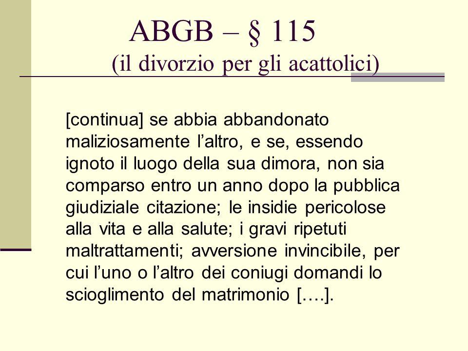 ABGB – § 115 (il divorzio per gli acattolici) [continua] se abbia abbandonato maliziosamente laltro, e se, essendo ignoto il luogo della sua dimora, n