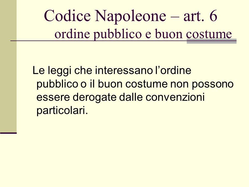 Codice Napoleone – art. 6 ordine pubblico e buon costume Le leggi che interessano lordine pubblico o il buon costume non possono essere derogate dalle