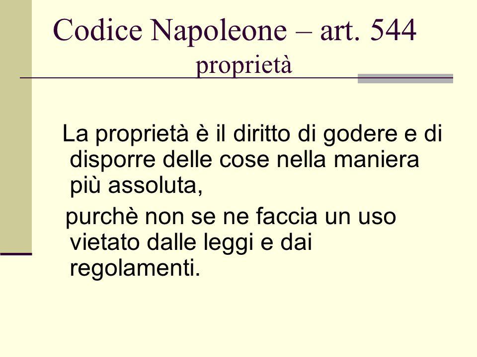 Codice Napoleone – art. 544 proprietà La proprietà è il diritto di godere e di disporre delle cose nella maniera più assoluta, purchè non se ne faccia