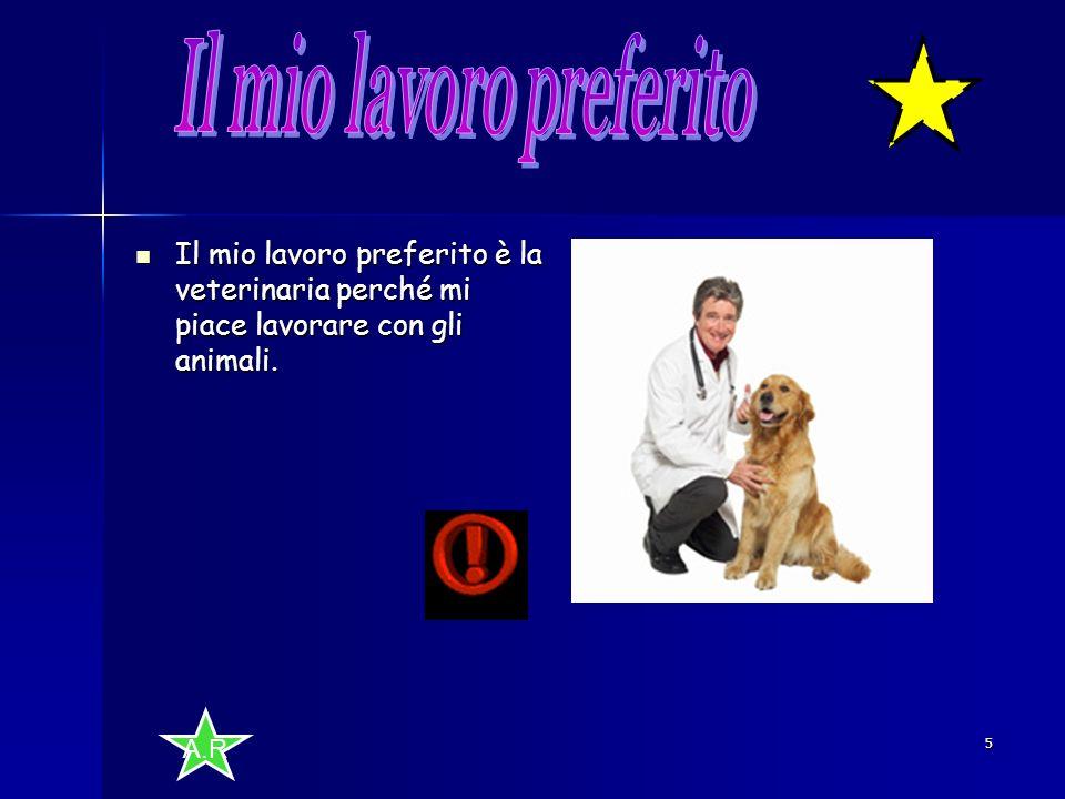 A.R 5 Il mio lavoro preferito è la veterinaria perché mi piace lavorare con gli animali.