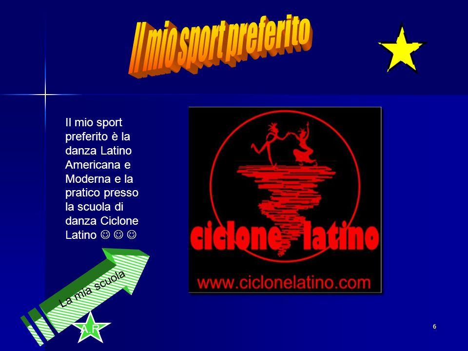A.R 6 Il mio sport preferito è la danza Latino Americana e Moderna e la pratico presso la scuola di danza Ciclone Latino La mia scuola