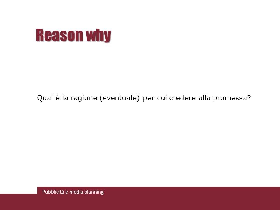 Pubblicità e media planning Reason why Qual è la ragione (eventuale) per cui credere alla promessa?