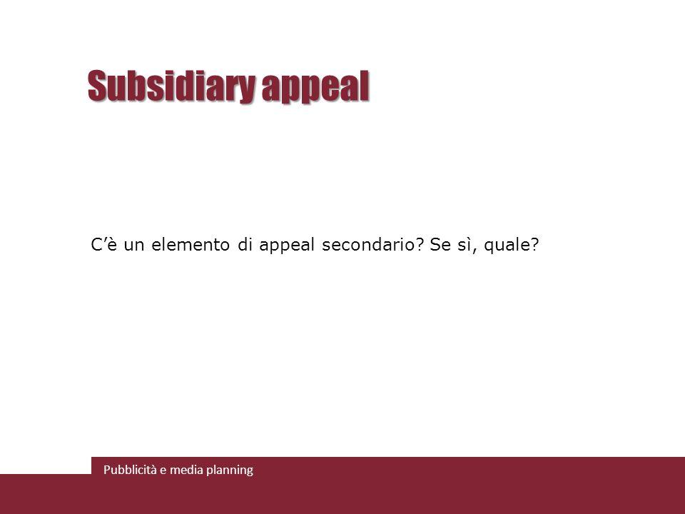 Pubblicità e media planning Subsidiary appeal Cè un elemento di appeal secondario? Se sì, quale?