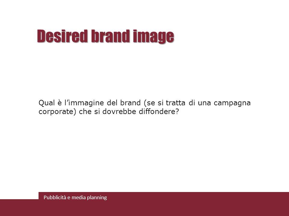 Pubblicità e media planning Desired brand image Qual è limmagine del brand (se si tratta di una campagna corporate) che si dovrebbe diffondere?