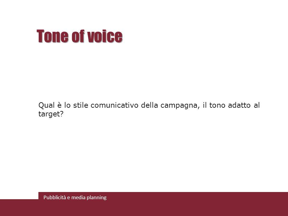 Pubblicità e media planning Tone of voice Qual è lo stile comunicativo della campagna, il tono adatto al target?