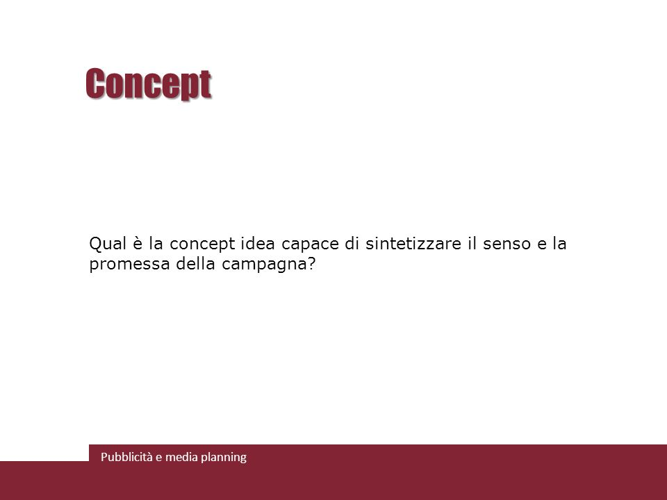 Pubblicità e media planning Concept Qual è la concept idea capace di sintetizzare il senso e la promessa della campagna?